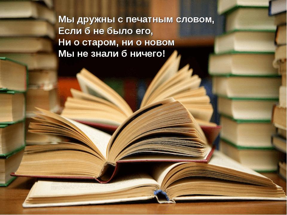 Мы дружны с печатным словом, Если б не было его, Ни о старом, ни о новом Мы н...
