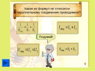 Какая из формул не относится к параллельному соединению проводников? Подумай!