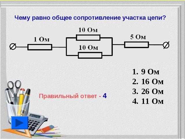 9 Ом 16 Ом 26 Ом 11 Ом Чему равно общее сопротивление участка цепи? Правильн...