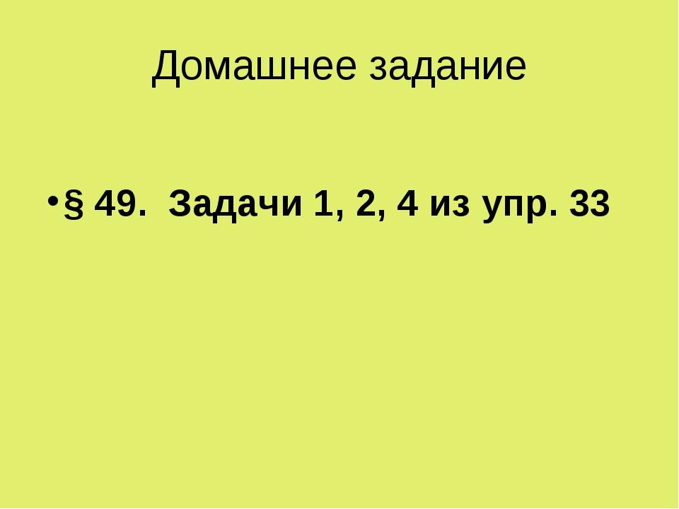 Домашнее задание § 49. Задачи 1, 2, 4 из упр. 33