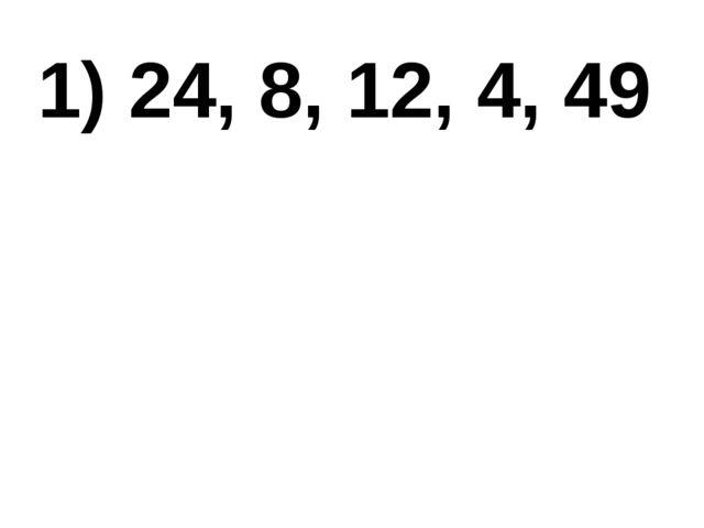 1) 24, 8, 12, 4, 49