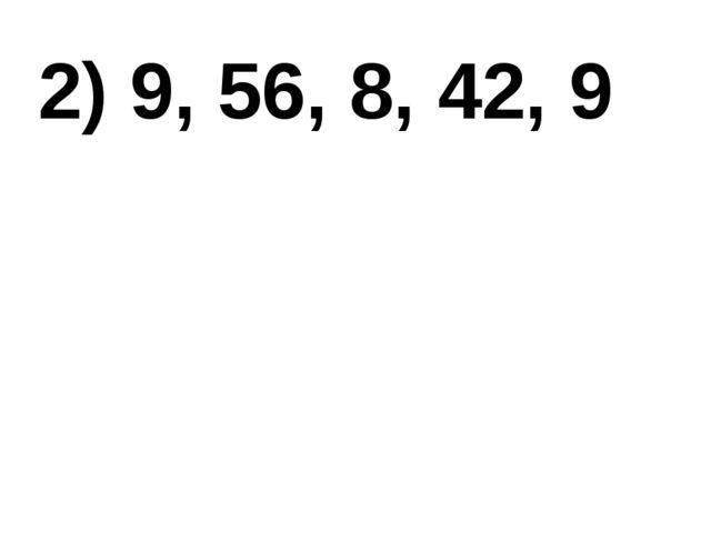 2) 9, 56, 8, 42, 9