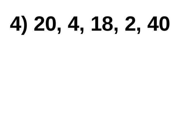 4) 20, 4, 18, 2, 40