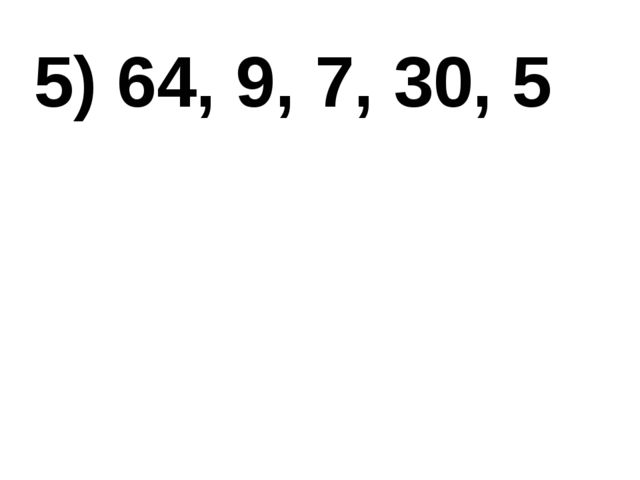 5) 64, 9, 7, 30, 5
