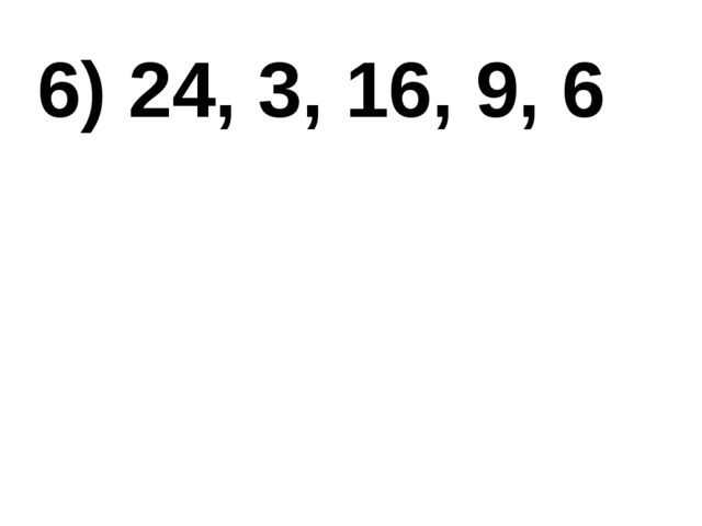 6) 24, 3, 16, 9, 6