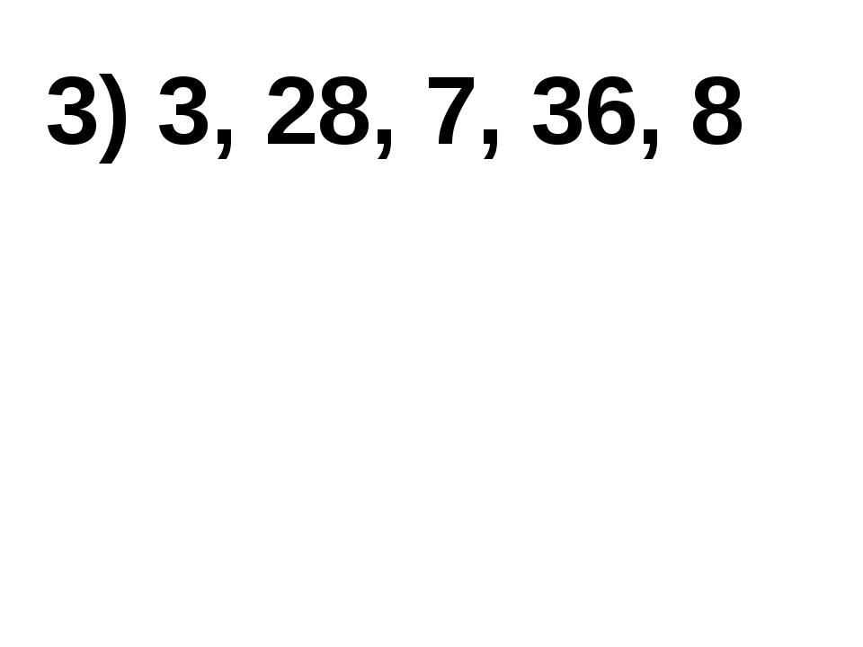 3) 3, 28, 7, 36, 8