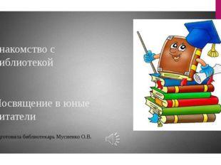 Знакомство с библиотекой Посвящение в юные читатели Подготовила библиотекарь