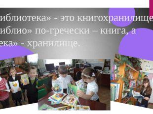 «Библиотека» - это книгохранилище. «Библио» по-гречески – книга, а «тека» - х