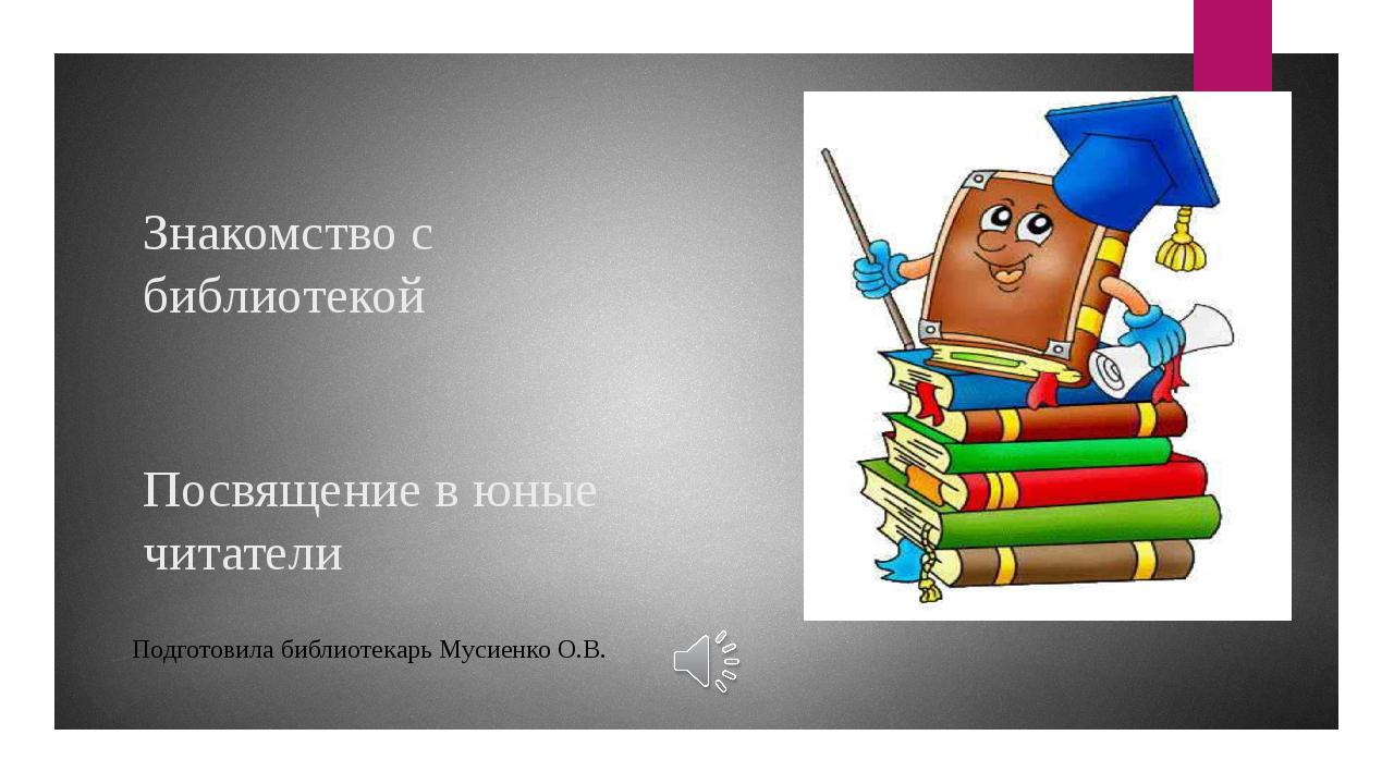 Знакомство с библиотекой Посвящение в юные читатели Подготовила библиотекарь...