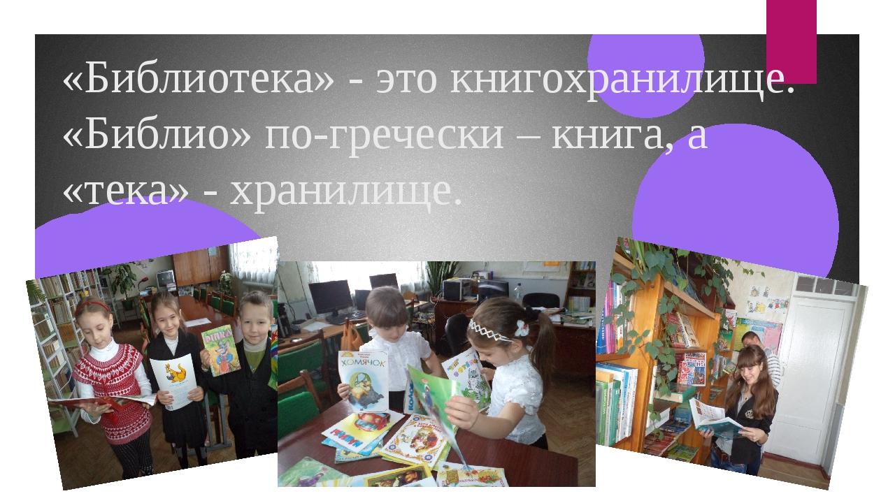 «Библиотека» - это книгохранилище. «Библио» по-гречески – книга, а «тека» - х...
