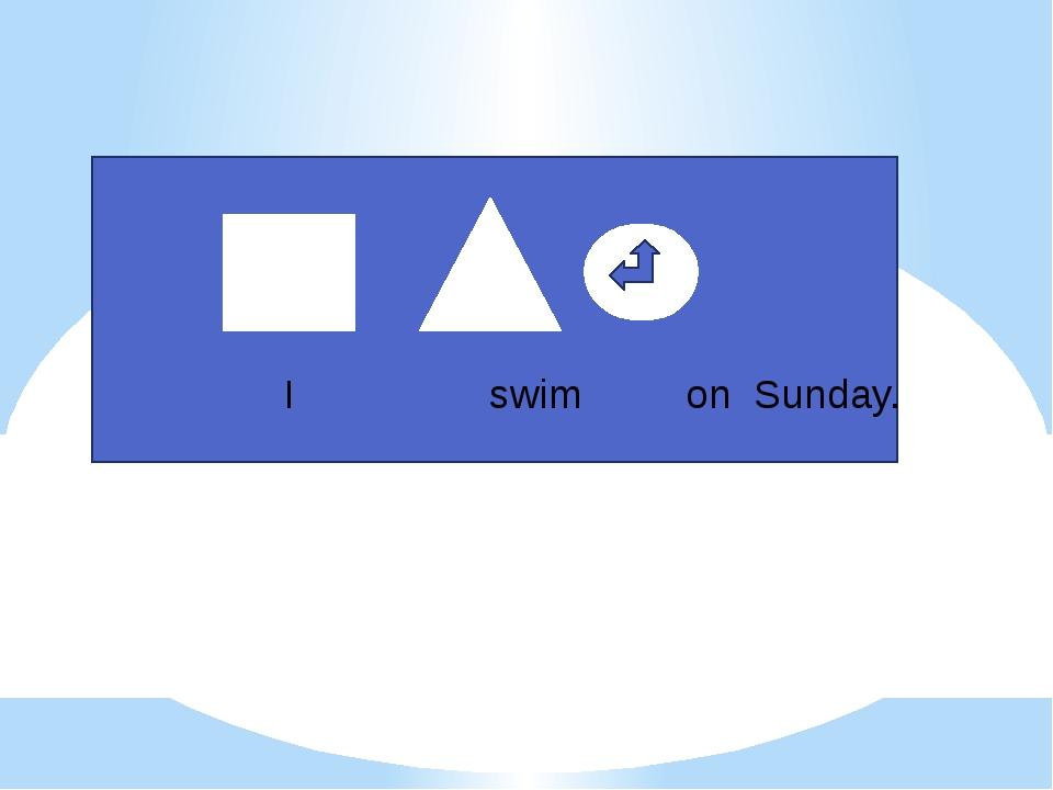 I swim on Sunday.