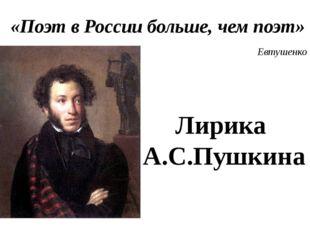 «Поэт в России больше, чем поэт» Евтушенко Лирика А.С.Пушкина