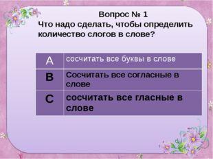 Вопрос № 1 Что надо сделать, чтобы определить количество слогов в слове? А с