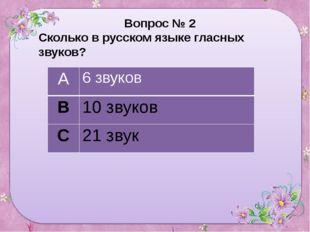 Вопрос № 2 Сколько в русском языке гласных звуков? А 6 звуков В 10 звуков С