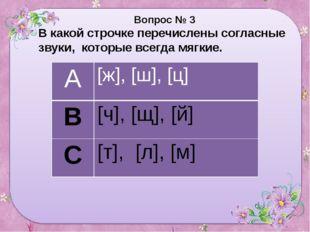 Вопрос № 3 В какой строчке перечислены согласные звуки, которые всегда мягки