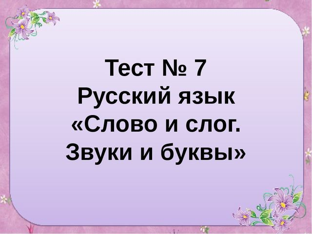 Тест № 7 Русский язык «Слово и слог. Звуки и буквы»