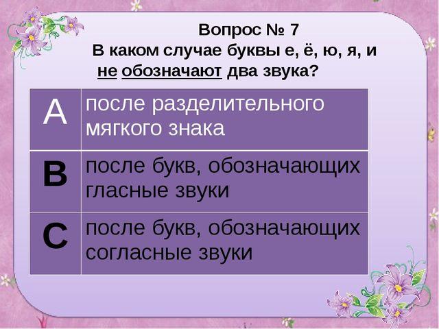 Вопрос № 7 В каком случае буквы е, ё, ю, я, и не обозначают два звука? А пос...