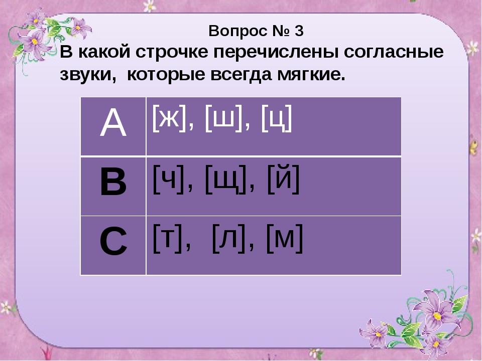 Вопрос № 3 В какой строчке перечислены согласные звуки, которые всегда мягки...