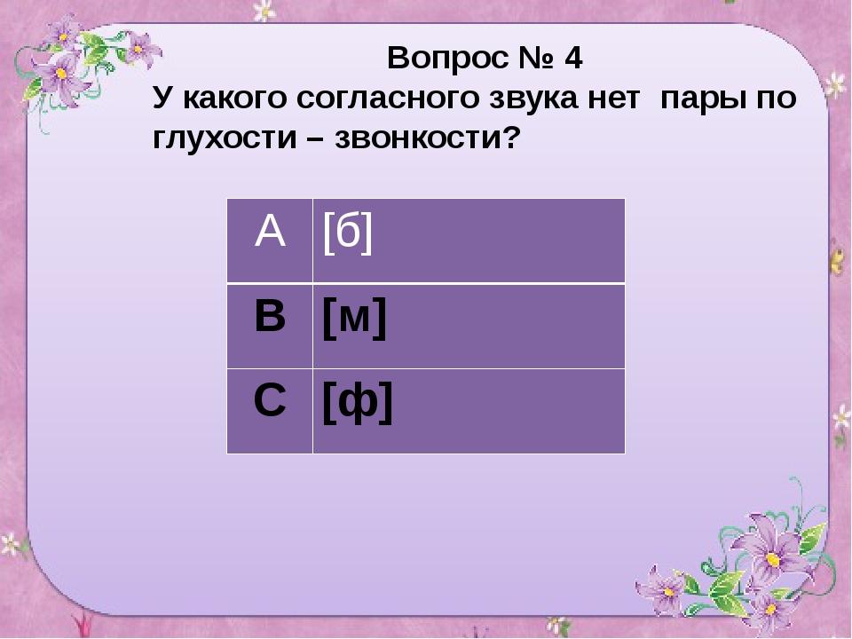 Вопрос № 4 У какого согласного звука нет пары по глухости – звонкости? А [б]...