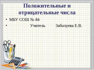Положительные и отрицательные числа МБУ СОШ № 84 Учитель Заболуева Е.В.