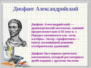 Диофант Александрийский Диофант Александрийский) — древнегреческий математик,