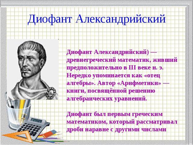 Диофант Александрийский Диофант Александрийский) — древнегреческий математик,...