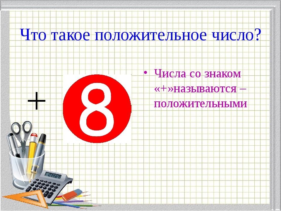 Что такое положительное число? Числа со знаком «+»называются –положительными +