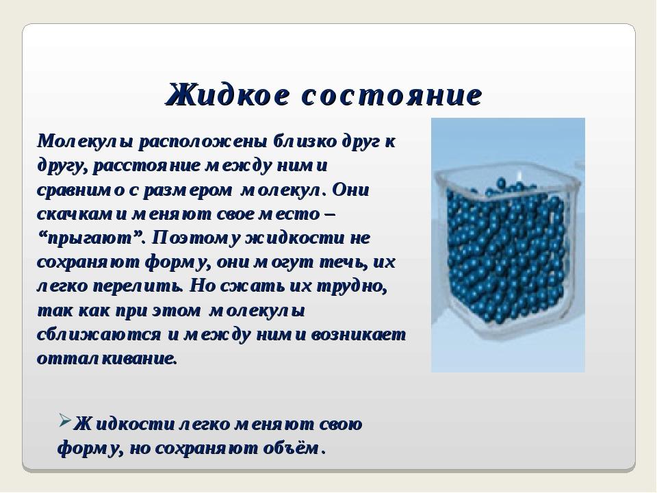 Жидкое состояние Жидкости легко меняют свою форму, но сохраняют объём. Молеку...