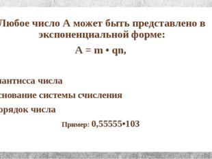 Любое число А может быть представлено в экспоненциальной форме: А = m • qn, г