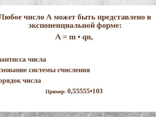 Любое число А может быть представлено в экспоненциальной форме: А = m • qn, г...