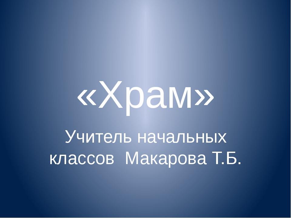 «Храм» Учитель начальных классов Макарова Т.Б.