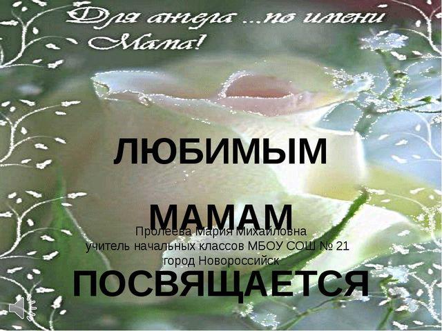 ЛЮБИМЫМ МАМАМ ПОСВЯЩАЕТСЯ Пролеева Мария Михайловна учитель начальных классов...