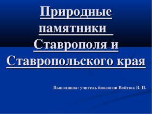 Природные памятники Ставрополя и Ставропольского края Выполнила: учитель био
