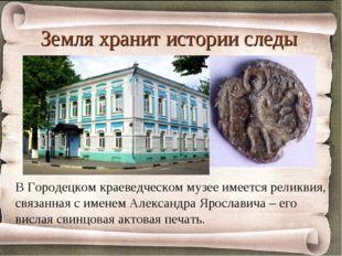 Земля хранит истории следы В Городецком краеведческом музее имеется реликвия,