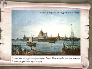 В том месте, где по преданию была Невская битва, поставили Александро-Невскую