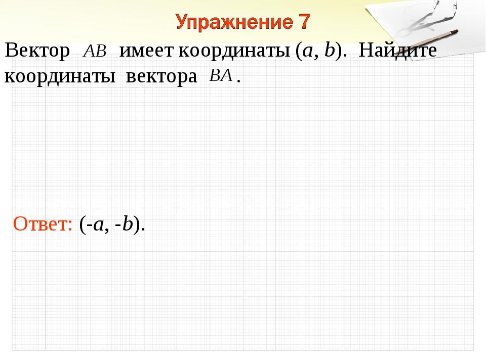 Ответ: (-a, -b). Вектор имеет координаты (a, b). Найдите координаты вектора .