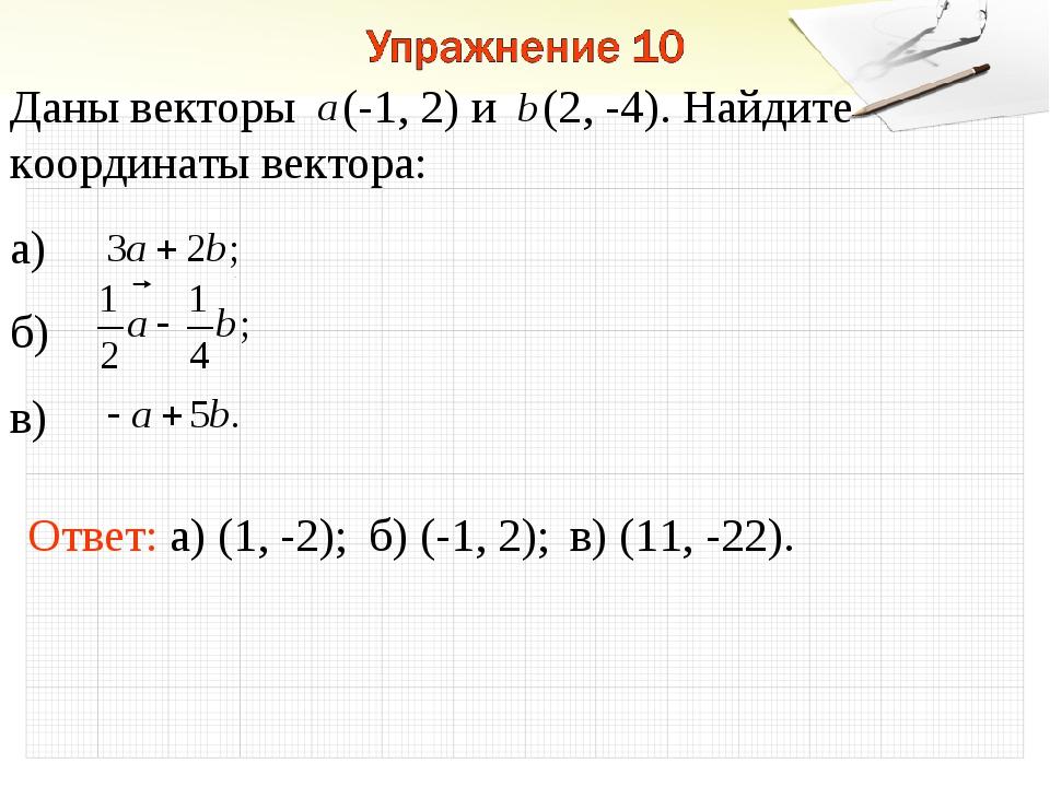 Ответ: а) (1, -2); Даны векторы (-1, 2) и (2, -4). Найдите координаты вектора...