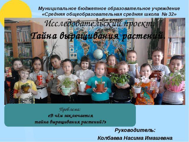 Исследовательский проект: Тайна выращивания растений. Руководитель: Колбаева...