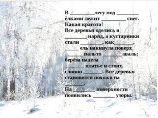 В _________лесу под ________ ёлками лежит _________ снег. Какая красота! Все