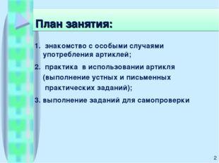План занятия: 1. знакомство с особыми случаями употребления артиклей; 2. прак