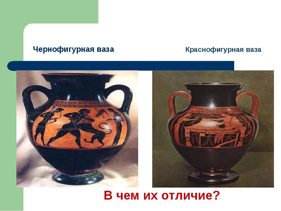 Чернофигурная ваза Краснофигурная ваза В чем их отличие?