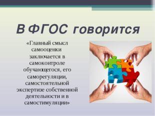 В ФГОС говорится «Главный смысл самооценки заключается в самоконтроле обучающ