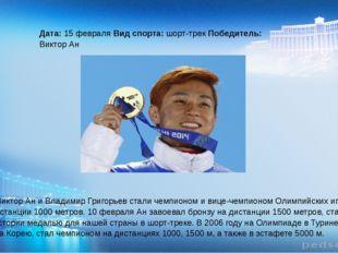Дата: 15 февраля Вид спорта: шорт-трек Победитель: Виктор Ан Россияне Виктор