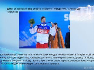 Дата: 15 февраля Вид спорта: скелетон Победитель: Александр Третьяков Скелет