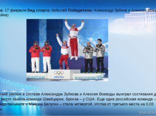 Дата: 17 февраля Вид спорта: бобслей Победители: Александр Зубков и Алексей