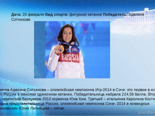 Дата: 20 февраля Вид спорта: фигурное катание Победитель: Аделина Сотникова