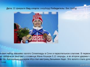 Дата: 22 февраля Вид спорта: сноуборд Победитель: Вик Уайлд Россиянин Вик Уа
