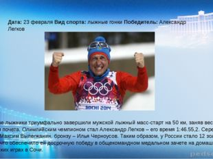 Дата: 23 февраля Вид спорта: лыжные гонки Победитель: Александр Легков Росси