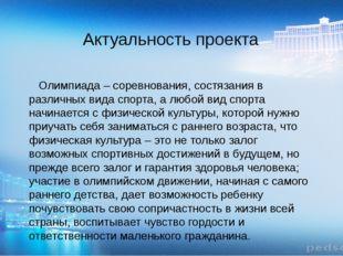 Актуальность проекта  Олимпиада – соревнования, состязания в различных вида