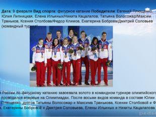 Дата: 9 февраля Вид спорта: фигурное катание Победители: Евгений Плющенко, Ю